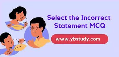 Select the Incorrect statement MCQ