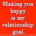 Making you happy is my relationship goal.