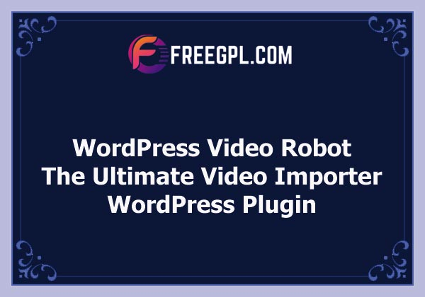 WordPress Video Robot - The Ultimate Video Importer Plugin Nulled Download Free