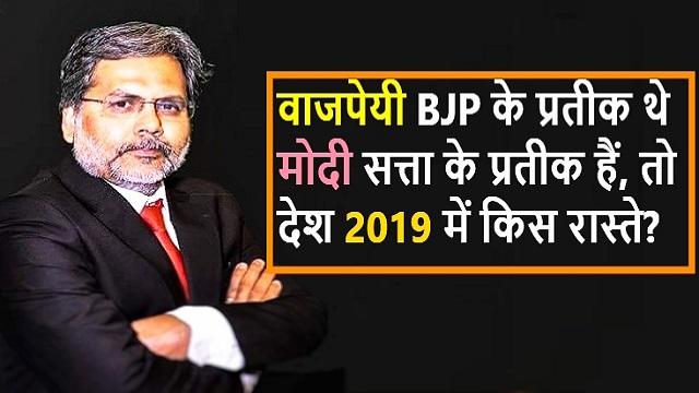 वाजपेयी BJP के प्रतीक थे मोदी सत्ता के प्रतीक हैं, तो देश 2019 में किस रास्ते जाएगा - पुण्य प्रसून बाजपेयी