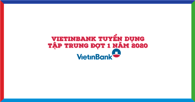 Vietinbank Tuyển Dụng Tập Trung Đợt 1 Năm 2020