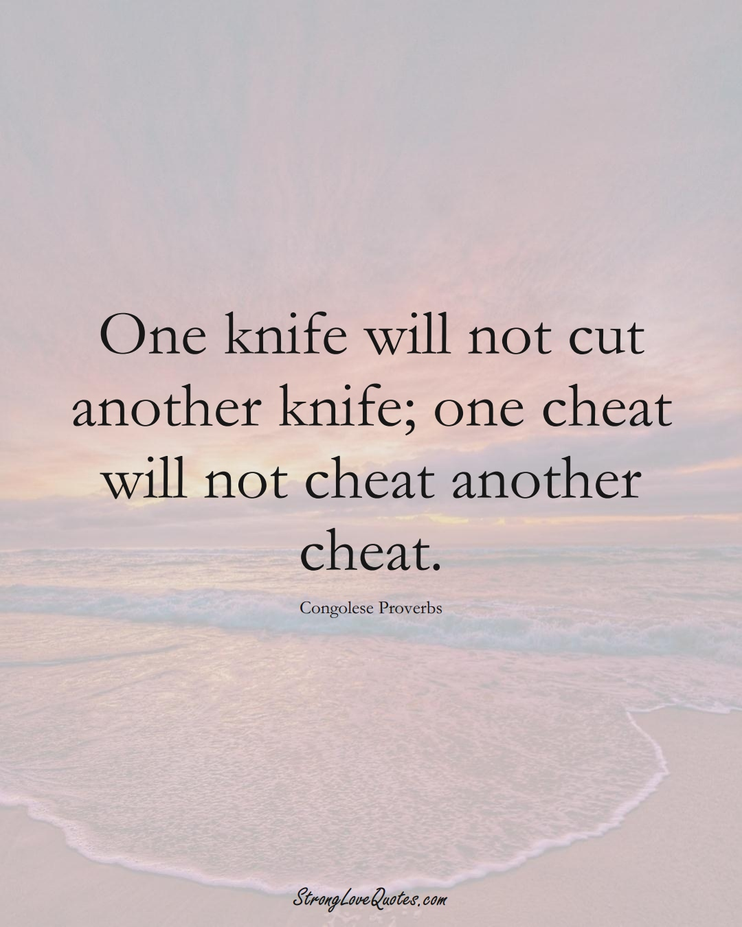 One knife will not cut another knife; one cheat will not cheat another cheat. (Congolese Sayings);  #AfricanSayings