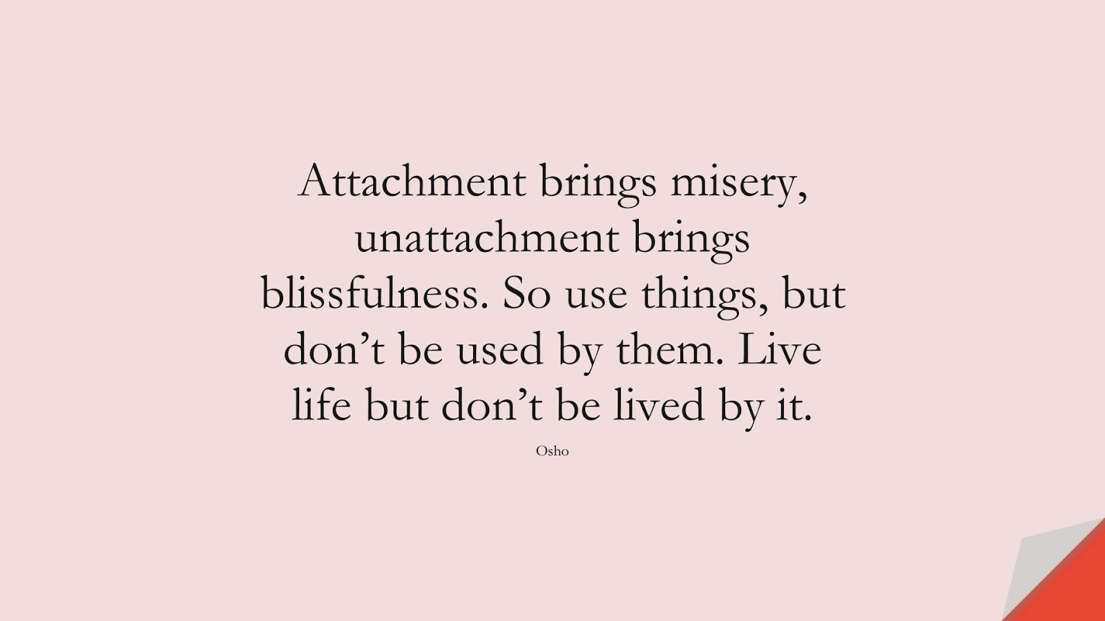 Attachment brings misery, unattachment brings blissfulness. So use things, but don't be used by them. Live life but don't be lived by it. (Osho);  #DepressionQuotes
