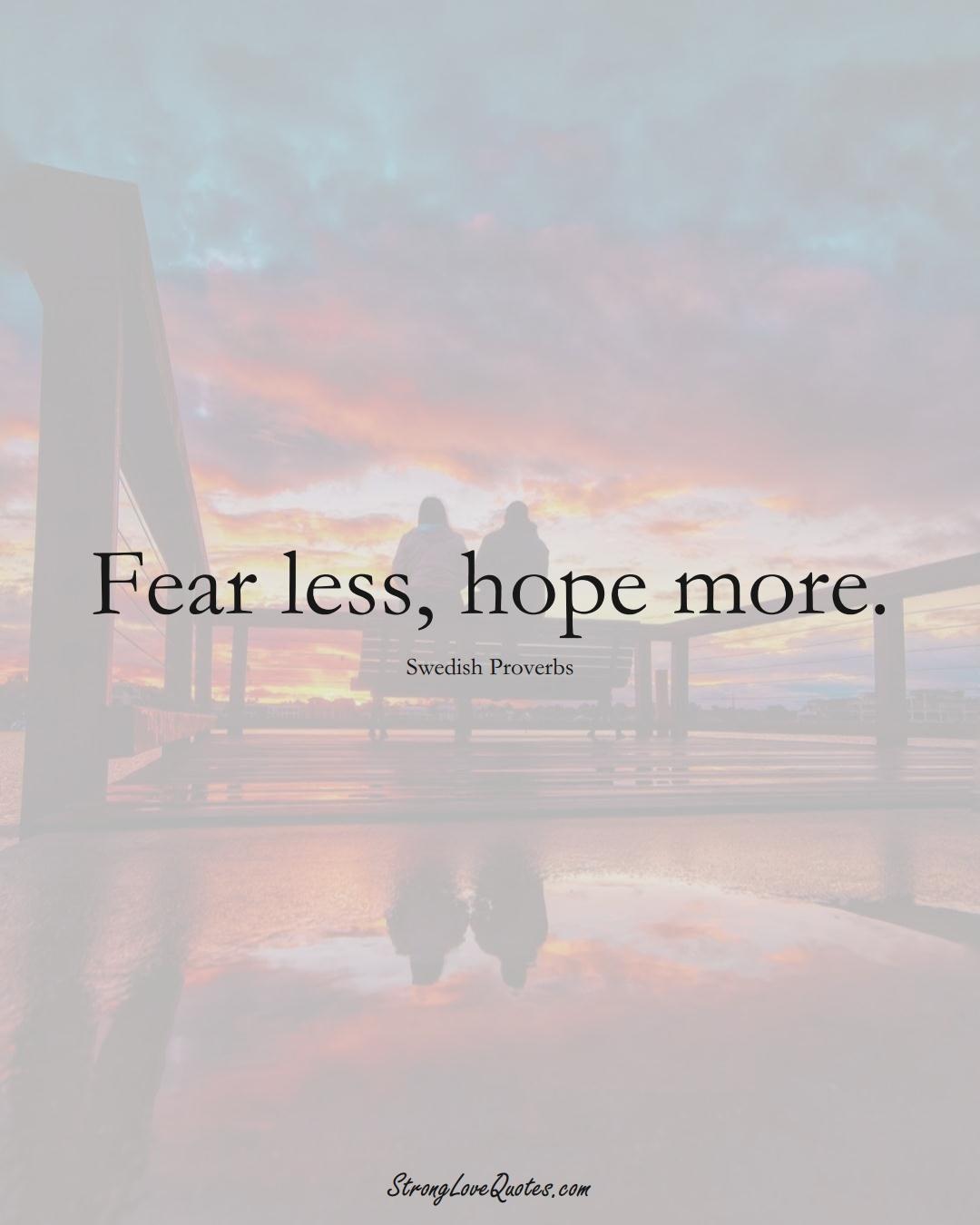 Fear less, hope more. (Swedish Sayings);  #EuropeanSayings