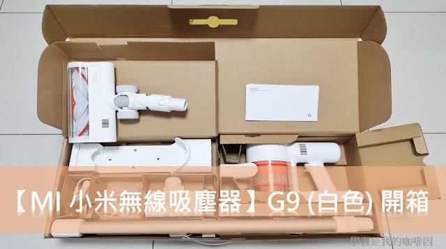 【MI 小米】米家無線吸塵器 G9 (白色) 開箱 | 不用5000元入手高CP值超強吸力的無線吸塵器