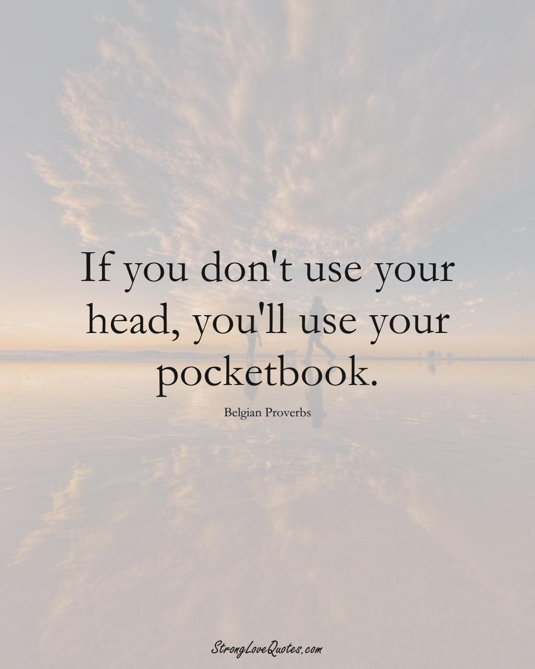If you don't use your head, you'll use your pocketbook. (Belgian Sayings);  #EuropeanSayings