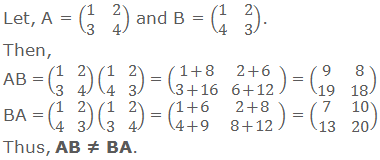 Let, A = (■(1&2@3&4)) and B = (■(1&2@4&3)). Then,  AB = (■(1&2@3&4))(■(1&2@4&3)) = (■(1+8&2+6@3+16&6+12)) = (■(9&8@19&18)) BA = (■(1&2@4&3))(■(1&2@3&4)) = (■(1+6&2+8@4+9&8+12)) = (■(7&10@13&20)) Thus, AB ≠ BA.