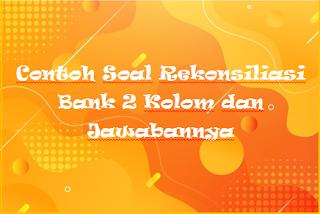 Contoh Soal Rekonsiliasi Bank 2 Kolom dan Jawabannya