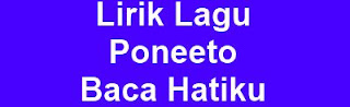 Lirik Lagu Poneeto - Baca Hatiku