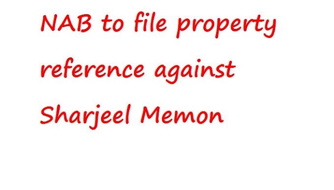 NAB शारजील मेमन के खिलाफ संपत्ति संदर्भ दाखिल करने के लिए