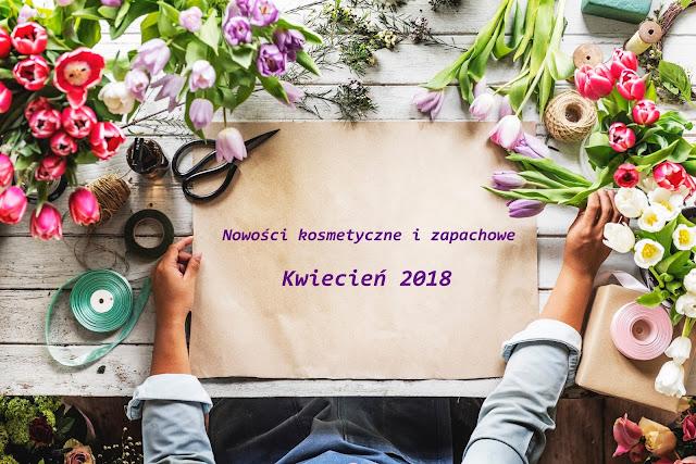 Nowości kosmetyczne i zapachowe | Kwiecień 2018