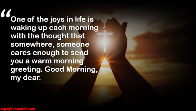 """""""One of the joys in life is waking up each morning with the thought that somewhere, someone cares enough to send you a warm morning greeting. Good Morning, my dear."""""""