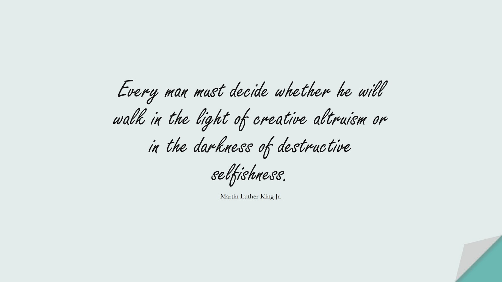 Every man must decide whether he will walk in the light of creative altruism or in the darkness of destructive selfishness. (Martin Luther King Jr.);  #LoveYourselfQuotes