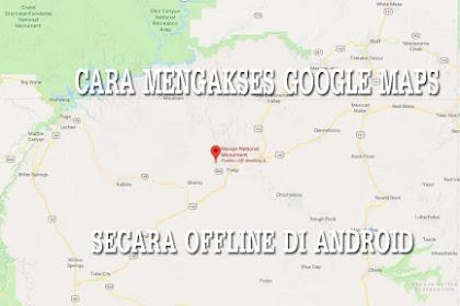 Baru! Cara Mengakses Google Maps Secara Offline di Android
