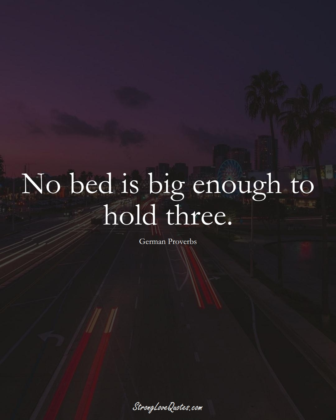 No bed is big enough to hold three. (German Sayings);  #EuropeanSayings
