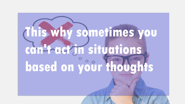 This why sometimes you can't act in situations based on your thoughts