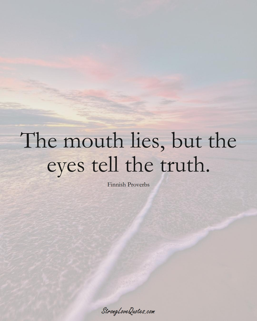 The mouth lies, but the eyes tell the truth. (Finnish Sayings);  #EuropeanSayings