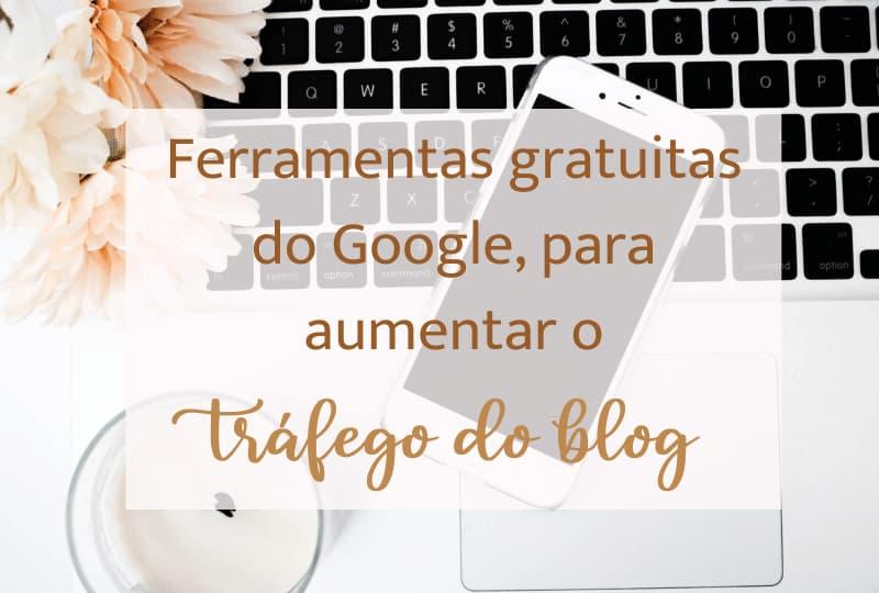 Ferramentas gratuitas do Google, para aumentar o tráfego do blog