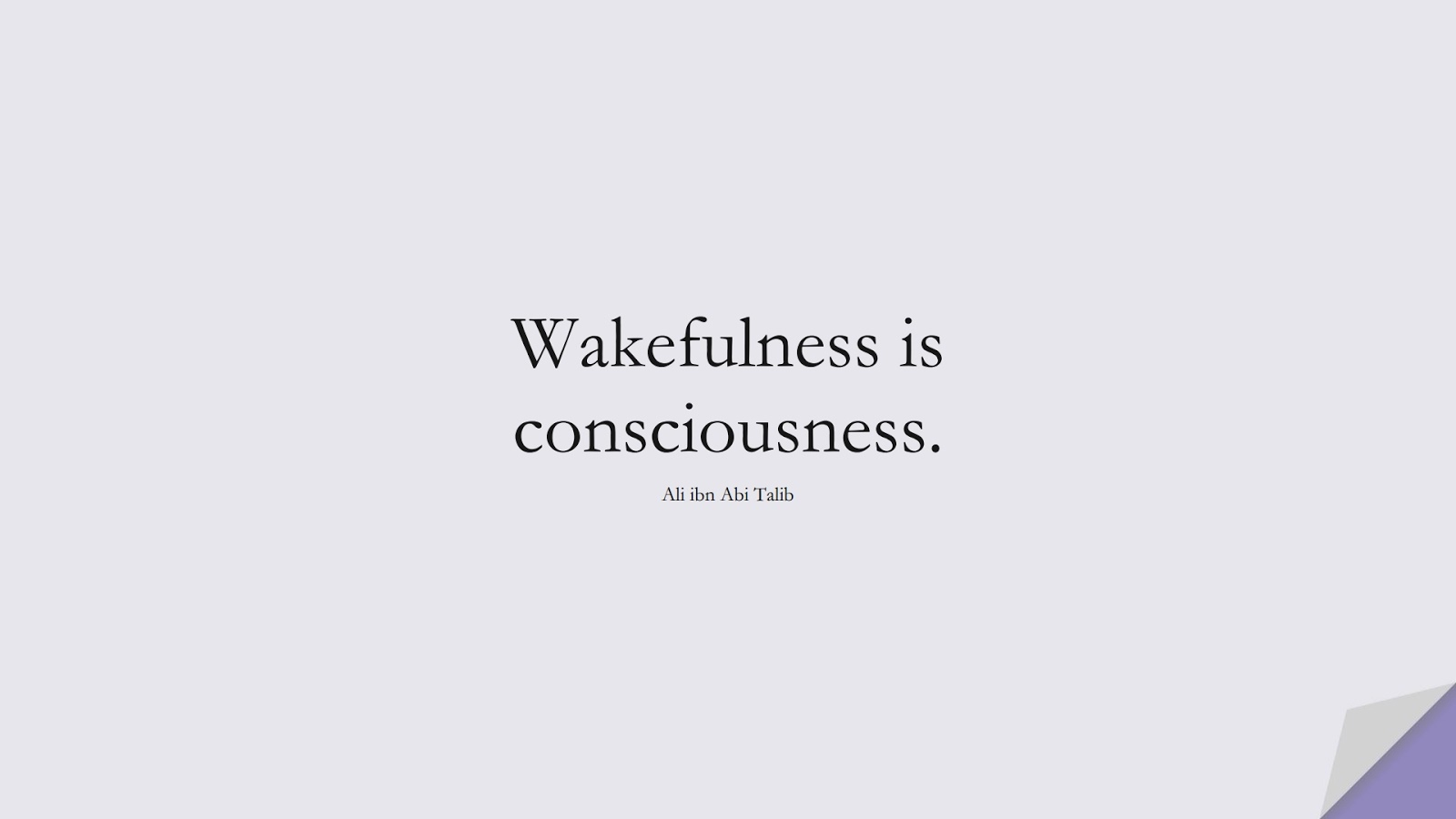Wakefulness is consciousness. (Ali ibn Abi Talib);  #AliQuotes