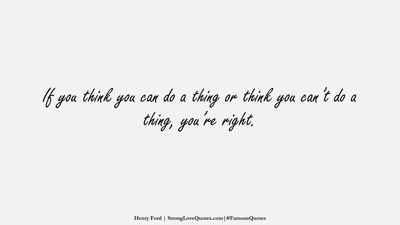 If you think you can do a thing or think you can't do a thing, you're right. (Henry Ford);  #FamousQuotes