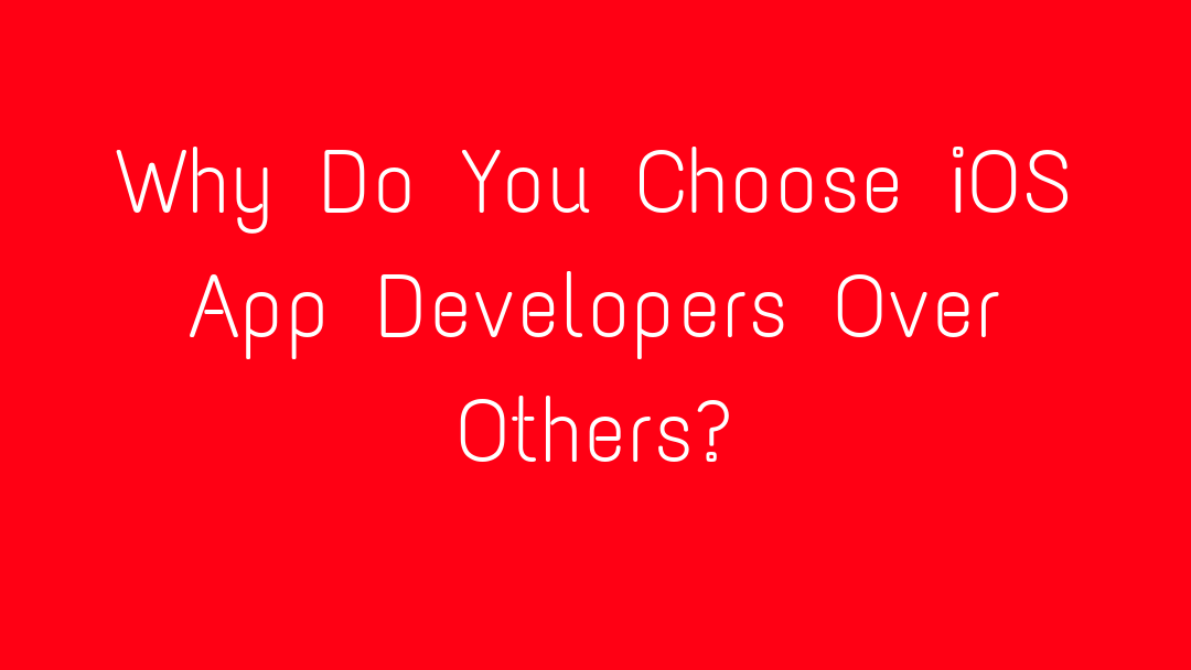 Why Do You Choose iOS App Developers Over Others?
