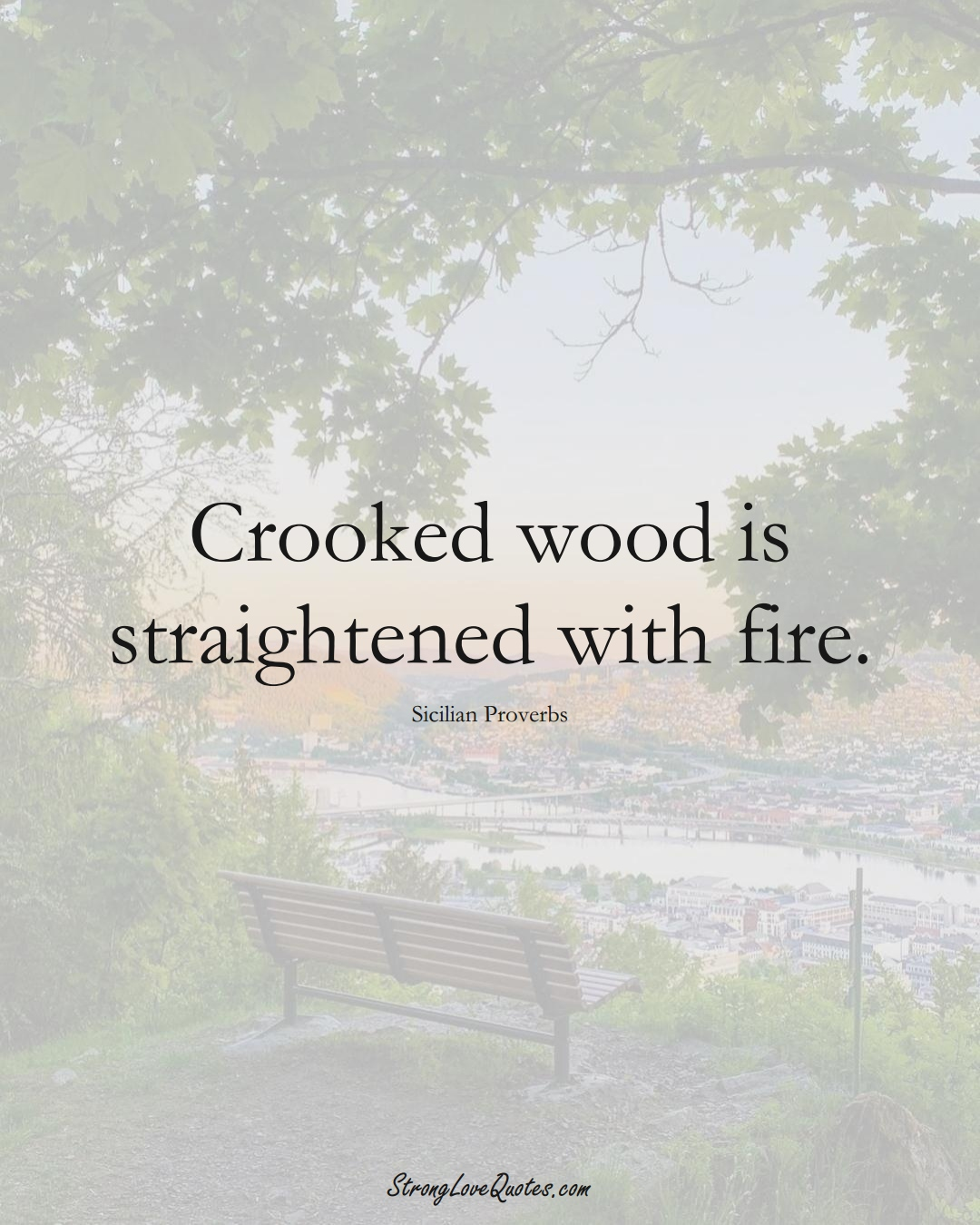 Crooked wood is straightened with fire. (Sicilian Sayings);  #EuropeanSayings