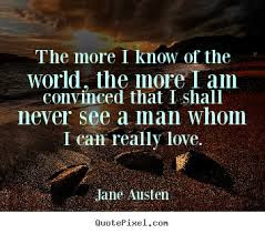 World's Best Love Quotes: the more i know of the world, the more t am convinced that i shall never see a man whom, i can really love.