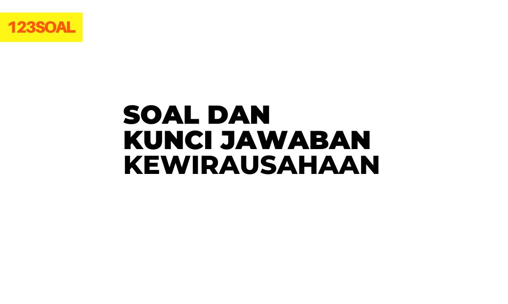 Soal dan Kunci Jawaban Kewirausahaan dan pembahasan lengkap untuk smp, sma dan smk dari soal un dan utbk