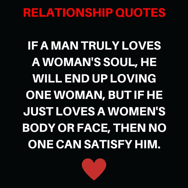 If a Man Truly Loves a Woman's Soul, He will End up loving one woman, but if He just Loves a women's Body or Face, then no One can Satisfy him.