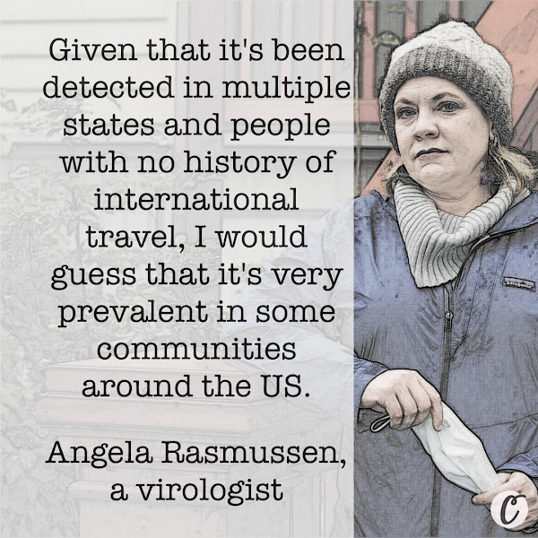 Given that it's been detected in multiple states and people with no history of international travel, I would guess that it's very prevalent in some communities around the US. — Angela Rasmussen, a virologist