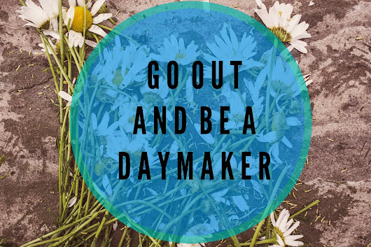GO OUT AND BE A DAYMAKER