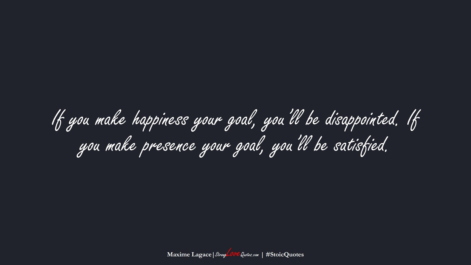 If you make happiness your goal, you'll be disappointed. If you make presence your goal, you'll be satisfied. (Maxime Lagace);  #StoicQuotes