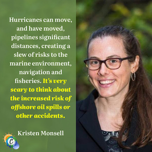 Hurricanes can move, and have moved, pipelines significant distances, creating a slew of risks to the marine environment, navigation and fisheries. It's very scary to think about the increased risk of offshore oil spills or other accidents. — Kristen Monsell, a senior attorney at the Center for Biological Diversity