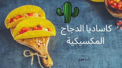 كاساديا الدجاج المكسيكية | Mexican chicken cassadia