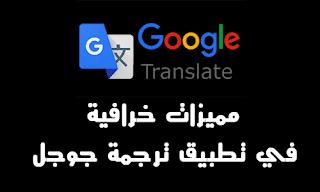 مميزات خرافية في تطبيق ترجمة جوجل Google translation  لا يعرفها الكثير