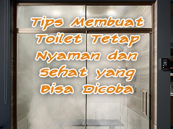 Tips Membuat Toilet Tetap Nyaman dan Sehat yang Bisa Dicoba