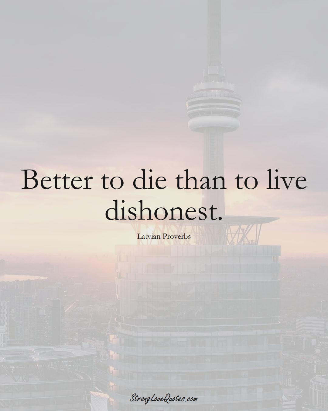 Better to die than to live dishonest. (Latvian Sayings);  #EuropeanSayings