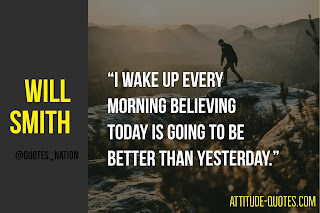 """I wake up every morning believing today is going to be better than yesterday."" – Will Smith"