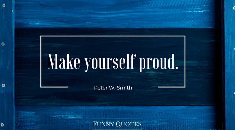 �Make yourself proud.� � Peter W. Smith