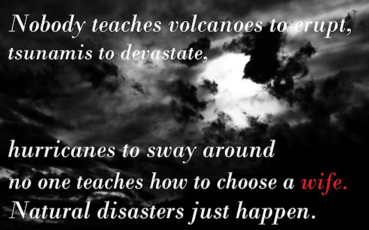 No one teaches how to choose a wife, Natural disasters just happen.