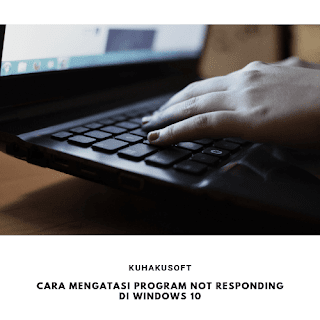 CARA MENGATASI PROGRAM NOT RESPONDING DI WINDOWS 10
