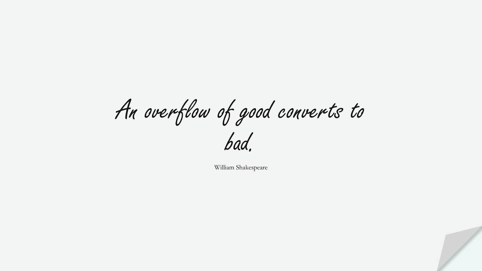 An overflow of good converts to bad. (William Shakespeare);  #ShortQuotes