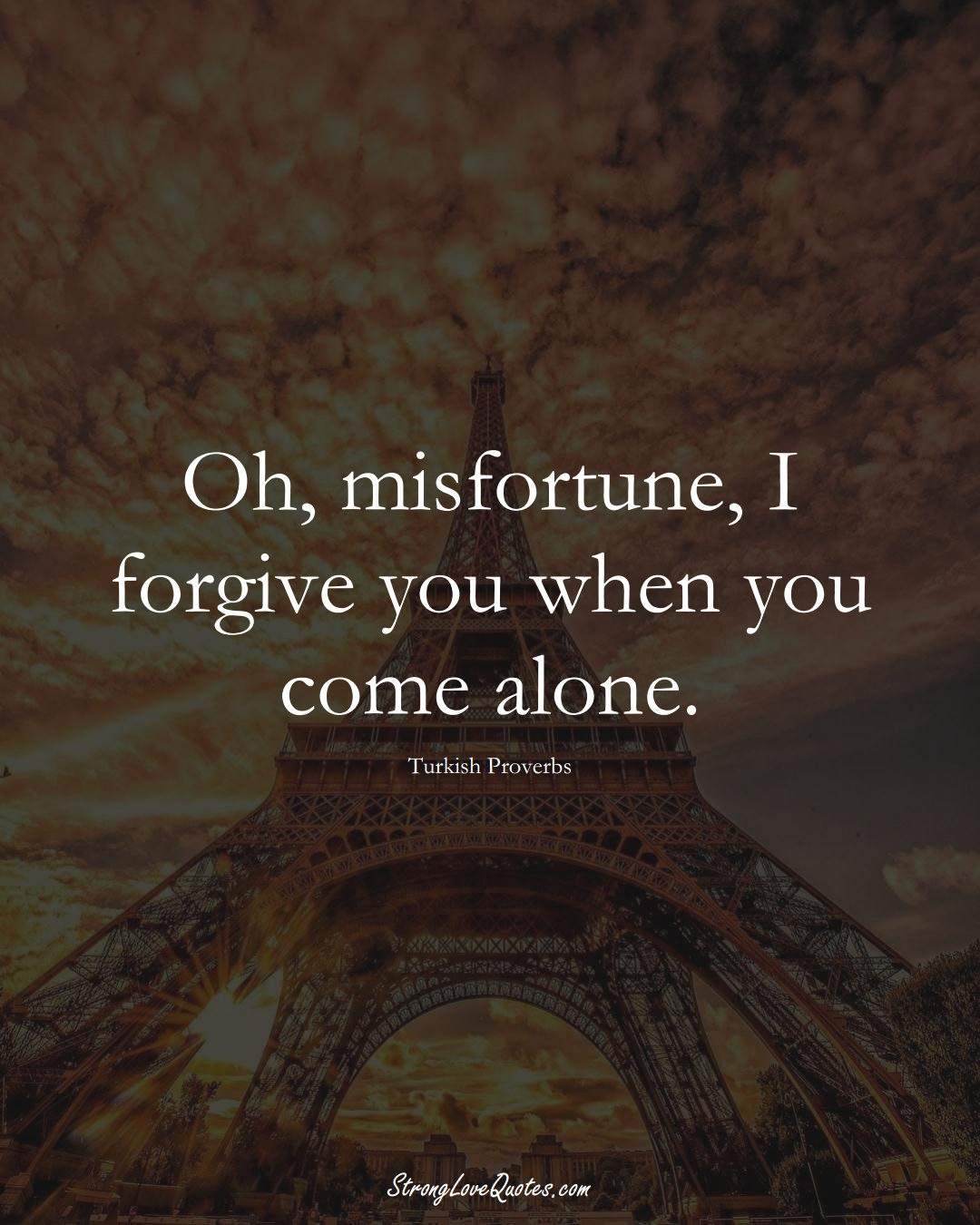 Oh, misfortune, I forgive you when you come alone. (Turkish Sayings);  #MiddleEasternSayings