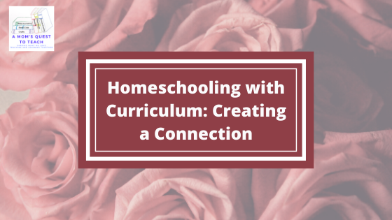 Text: Homeschooling with Curriculum: Creating a Connection; logo of A Mom's Quest to Teach; background photo of roses