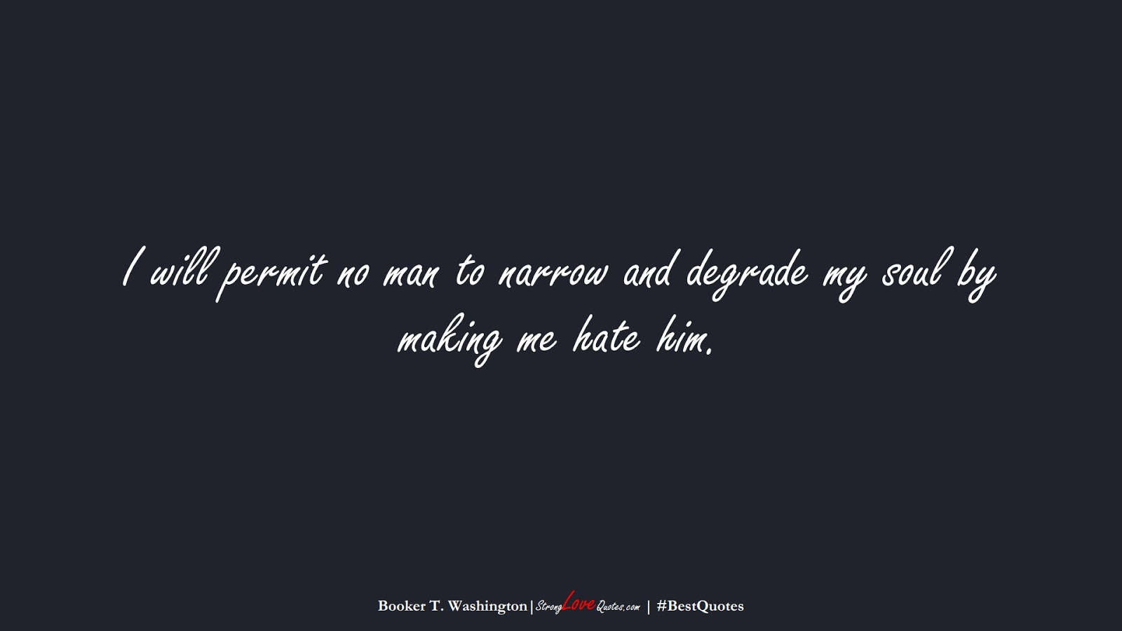 I will permit no man to narrow and degrade my soul by making me hate him. (Booker T. Washington);  #BestQuotes