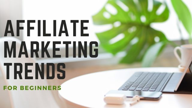 Affiliate Marketing Trends 2021: How Beginners Can Get Started