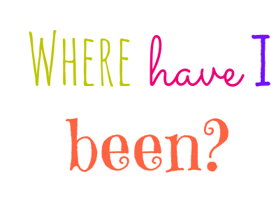 Where have I been??