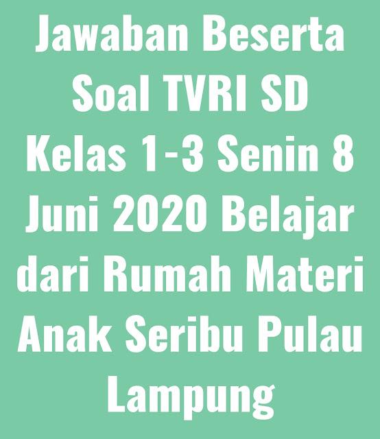 Jawaban Beserta Soal TVRI SD Kelas 1-3 Senin 8 Juni 2020 Belajar dari Rumah Materi Anak Seribu Pulau Lampung
