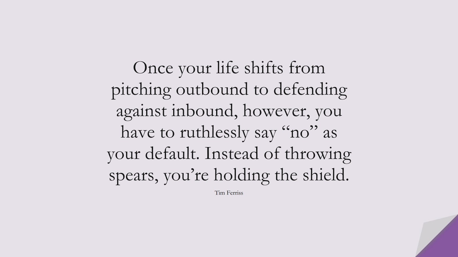 """Once your life shifts from pitching outbound to defending against inbound, however, you have to ruthlessly say """"no"""" as your default. Instead of throwing spears, you're holding the shield. (Tim Ferriss);  #TimFerrissQuotes"""