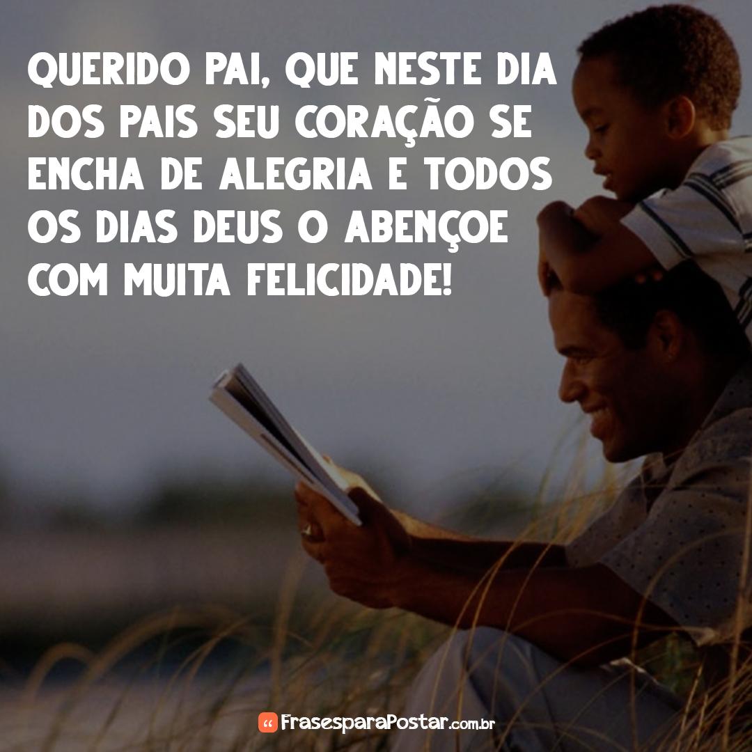 Querido pai, que neste Dia dos pais seu coração se encha de alegria e todos os dias Deus o abençoe com muita felicidade!